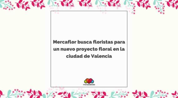 Mercaflor busca floristas para un nuevo proyecto floral en la ciudad de Valencia