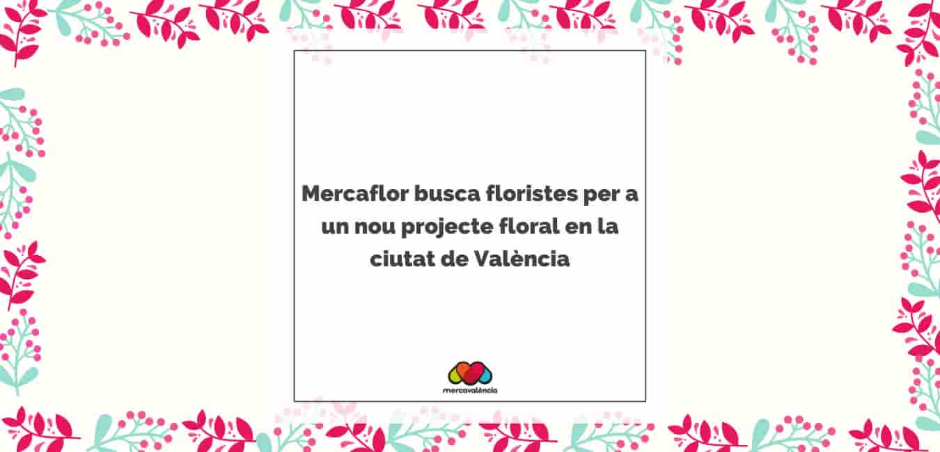 Mercaflor busca floristes per a un nou projecte floral en la ciutat de València