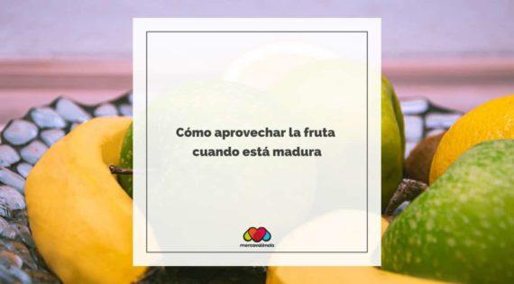 Cómo aprovechar la fruta cuando está madura