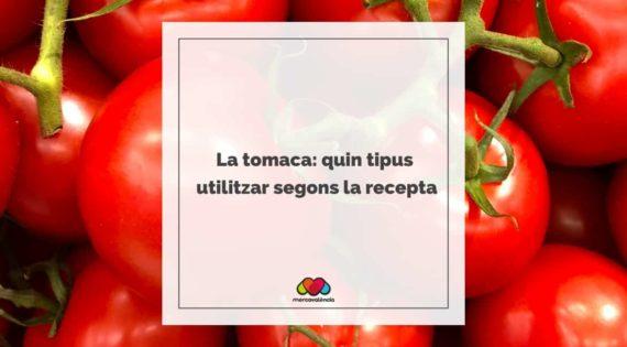 La tomaca: quin tipus utilitzar segons la recepta
