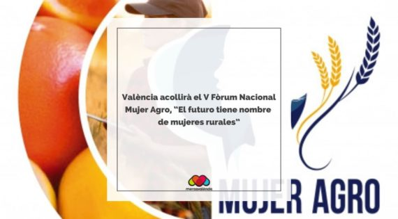 """València acollirà el V Fòrum Nacional Mujer Agro, """"El futuro tiene nombre de mujeres rurales"""""""